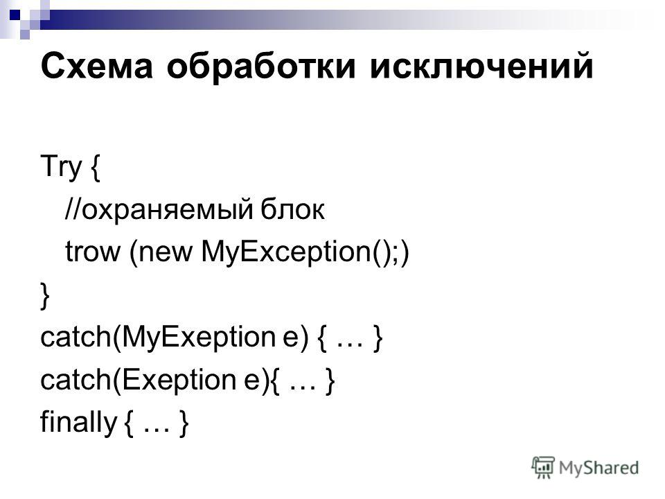 Схема обработки исключений Try { //охраняемый блок trow (new MyException();) } catch(MyExeption e) { … } catch(Exeption e){ … } finally { … }