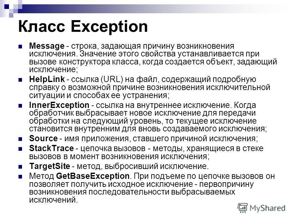 Класс Exception Message - строка, задающая причину возникновения исключения. Значение этого свойства устанавливается при вызове конструктора класса, когда создается объект, задающий исключение; HelpLink - ссылка (URL) на файл, содержащий подробную сп