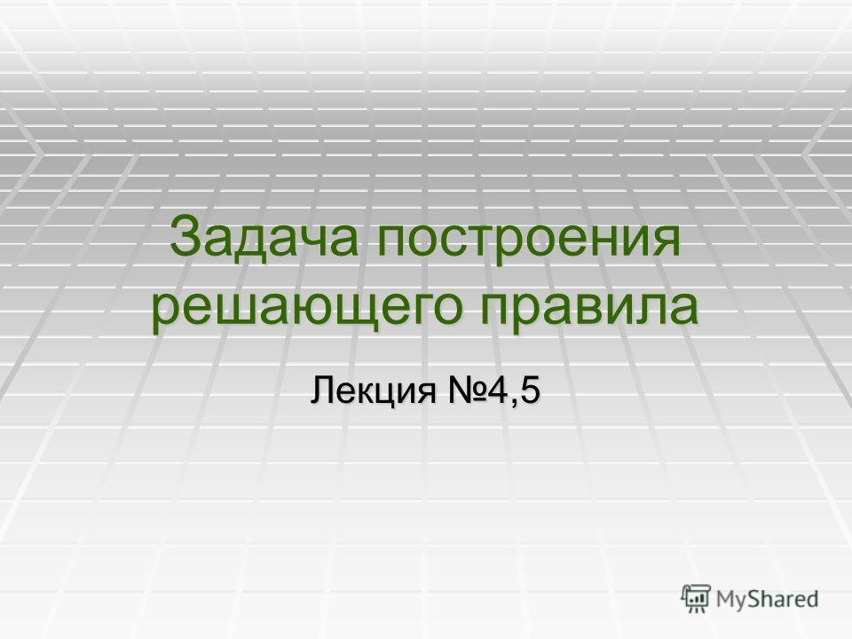 Задача построения решающего правила Лекция 4,5