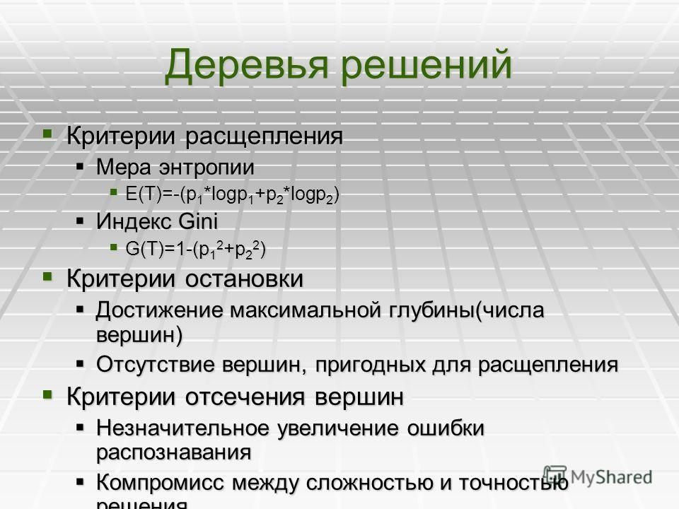 Деревья решений Критерии расщепления Критерии расщепления Мера энтропии Мера энтропии E(T)=-(p 1 *logp 1 +p 2 *logp 2 ) E(T)=-(p 1 *logp 1 +p 2 *logp 2 ) Индекс Gini Индекс Gini G(T)=1-(p 1 2 +p 2 2 ) G(T)=1-(p 1 2 +p 2 2 ) Критерии остановки Критери