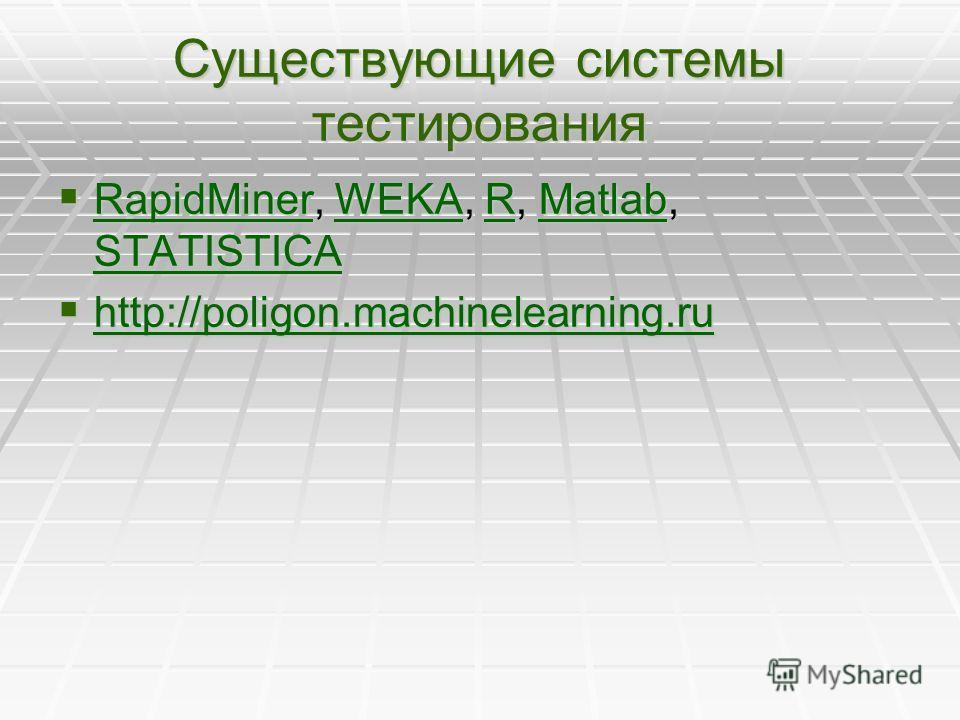 Существующие системы тестирования RapidMiner, WEKA, R, Matlab, STATISTICA RapidMiner, WEKA, R, Matlab, STATISTICA RapidMinerWEKARMatlab STATISTICA RapidMinerWEKARMatlab STATISTICA http://poligon.machinelearning.ru http://poligon.machinelearning.ru ht
