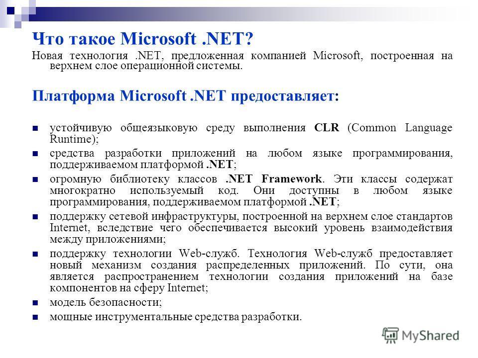 Что такое Microsoft.NET? Новая технология.NET, предложенная компанией Microsoft, построенная на верхнем слое операционной системы. Платформа Microsoft.NET предоставляет: устойчивую общеязыковую среду выполнения CLR (Common Language Runtime); средства