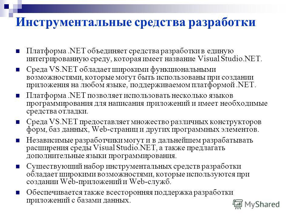 Инструментальные средства разработки Платформа.NET объединяет средства разработки в единую интегрированную среду, которая имеет название Visual Studio.NET. Среда VS.NET обладает широкими функциональными возможностями, которые могут быть использованы