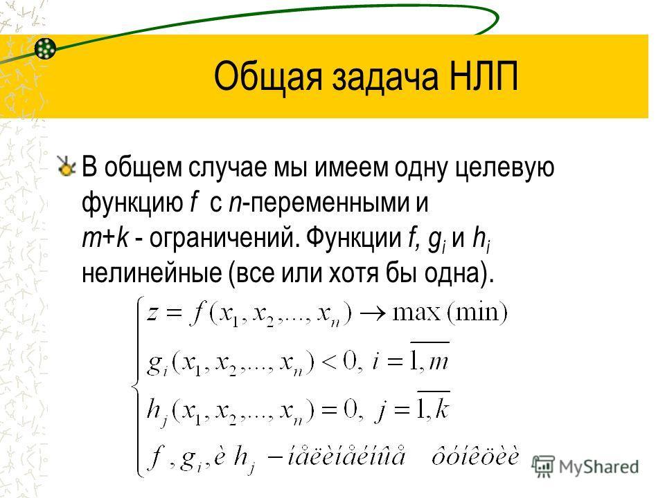 Общая задача НЛП В общем случае мы имеем одну целевую функцию f с n -переменными и m+k - ограничений. Функции f, g i и h i нелинейные (все или хотя бы одна).