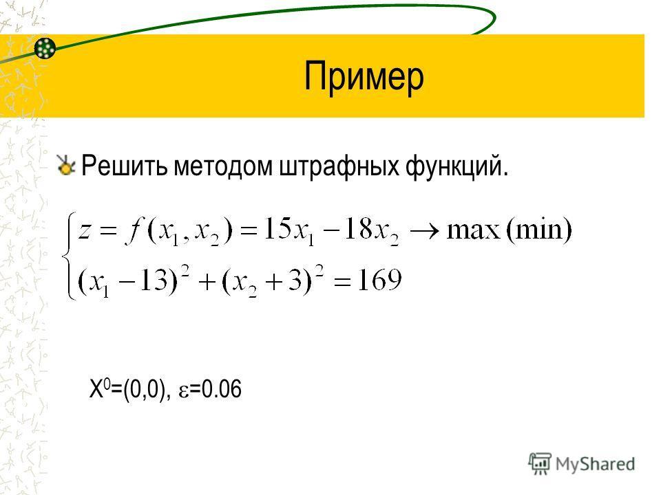 Пример Решить методом штрафных функций. X 0 =(0,0), =0.06