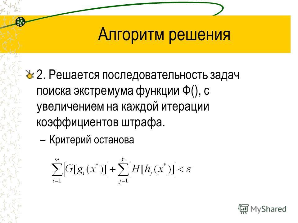 Алгоритм решения 2. Решается последовательность задач поиска экстремума функции Ф(), с увеличением на каждой итерации коэффициентов штрафа. –Критерий останова