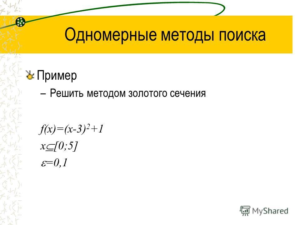 Одномерные методы поиска Пример –Решить методом золотого сечения f(x)=(x-3) 2 +1 x [0;5] =0,1