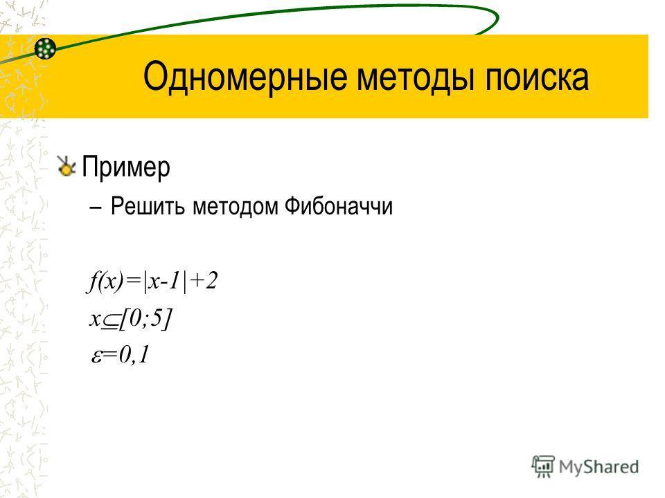 Одномерные методы поиска Пример –Решить методом Фибоначчи f(x)=|x-1|+2 x [0;5] =0,1