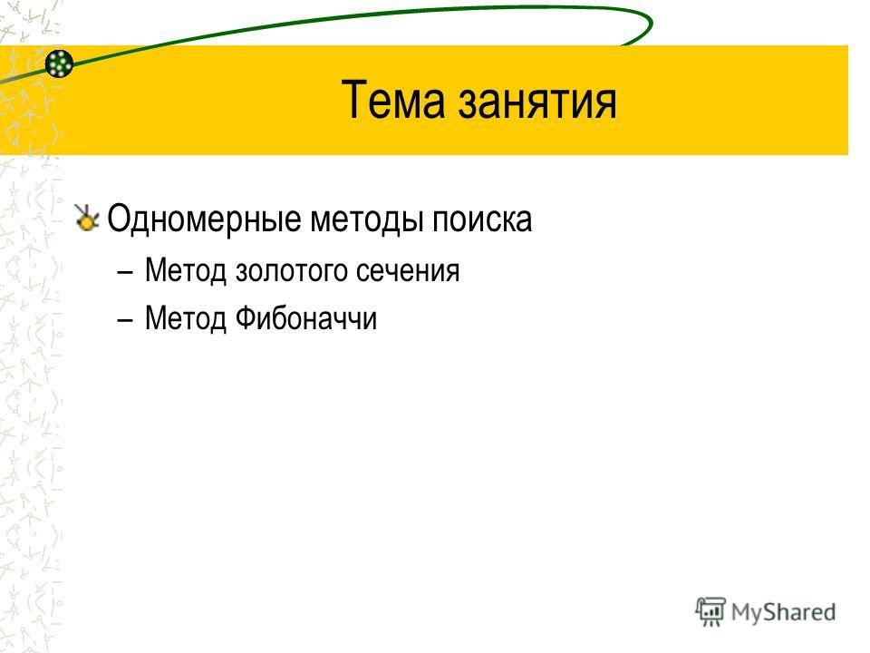 Тема занятия Одномерные методы поиска –Метод золотого сечения –Метод Фибоначчи