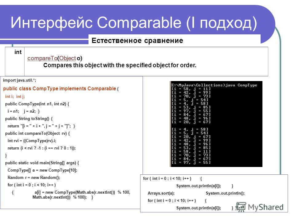 Интерфейс Comparable (I подход) int compareTocompareTo(Object o) Compares this object with the specified object for order.Object import java.util.*; public class CompType implements Comparable { int i; int j; public CompType(int n1, int n2) { i = n1;