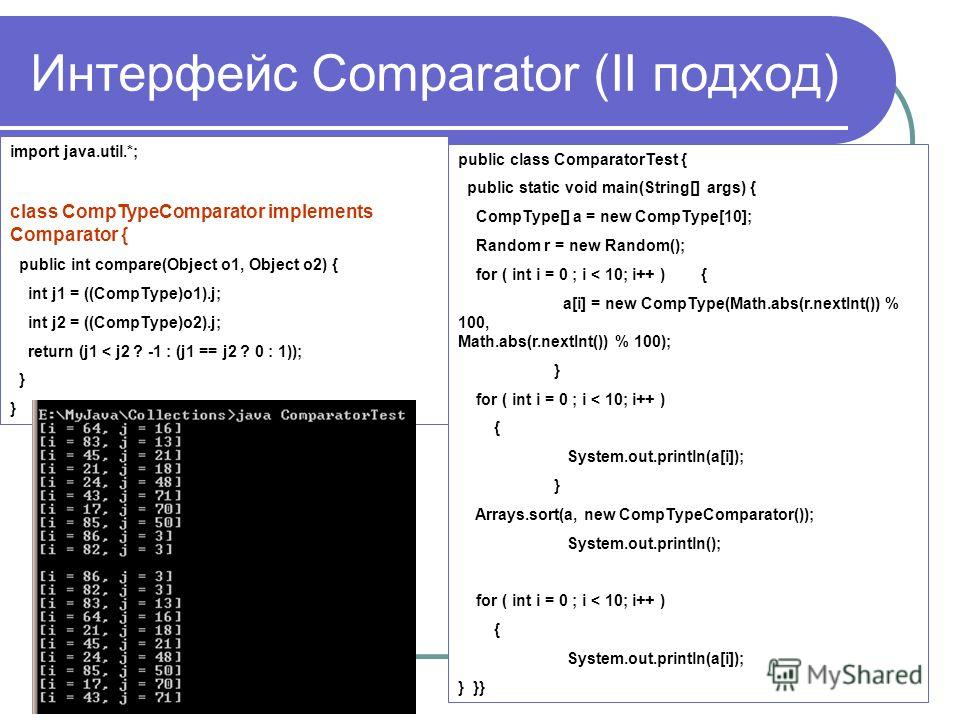 Интерфейс Comparator (II подход) import java.util.*; class CompTypeComparator implements Comparator { public int compare(Object o1, Object o2) { int j1 = ((CompType)o1).j; int j2 = ((CompType)o2).j; return (j1 < j2 ? -1 : (j1 == j2 ? 0 : 1)); } publi