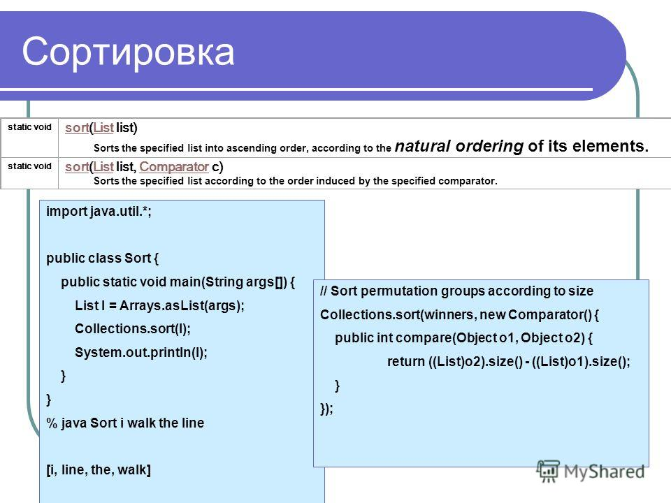 Сортировка static void sortsort(List list) Sorts the specified list into ascending order, according to the natural ordering of its elements.List static void sortsort(List list, Comparator c) Sorts the specified list according to the order induced by