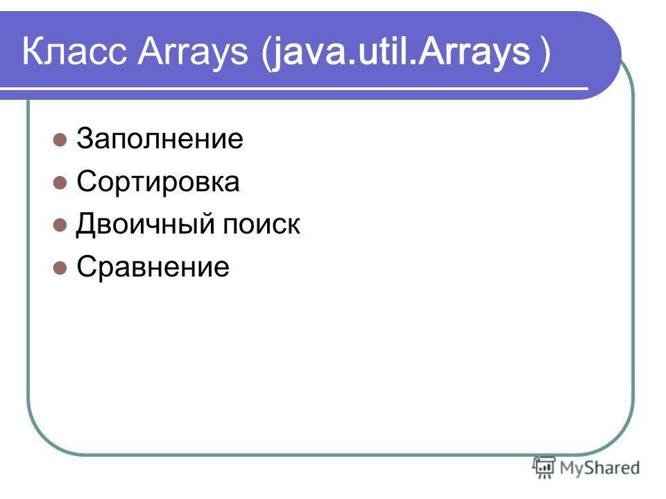 Класс Arrays ( java.util.Arrays ) Заполнение Сортировка Двоичный поиск Сравнение