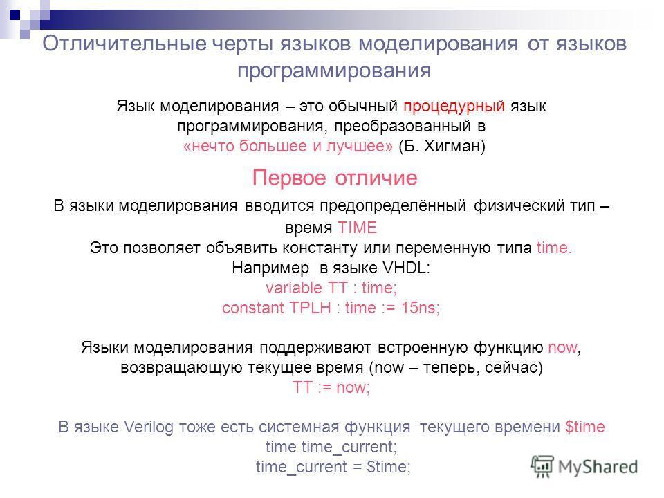 Отличительные черты языков моделирования от языков программирования В языки моделирования вводится предопределённый физический тип – время TIME Это позволяет объявить константу или переменную типа time. Например в языке VHDL: variable TT : time; cons
