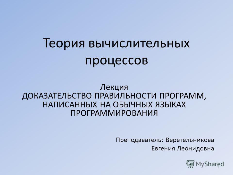 Теория вычислительных процессов Лекция ДОКАЗАТЕЛЬСТВО ПРАВИЛЬНОСТИ ПРОГРАММ, НАПИСАННЫХ НА ОБЫЧНЫХ ЯЗЫКАХ ПРОГРАММИРОВАНИЯ Преподаватель: Веретельникова Евгения Леонидовна 1