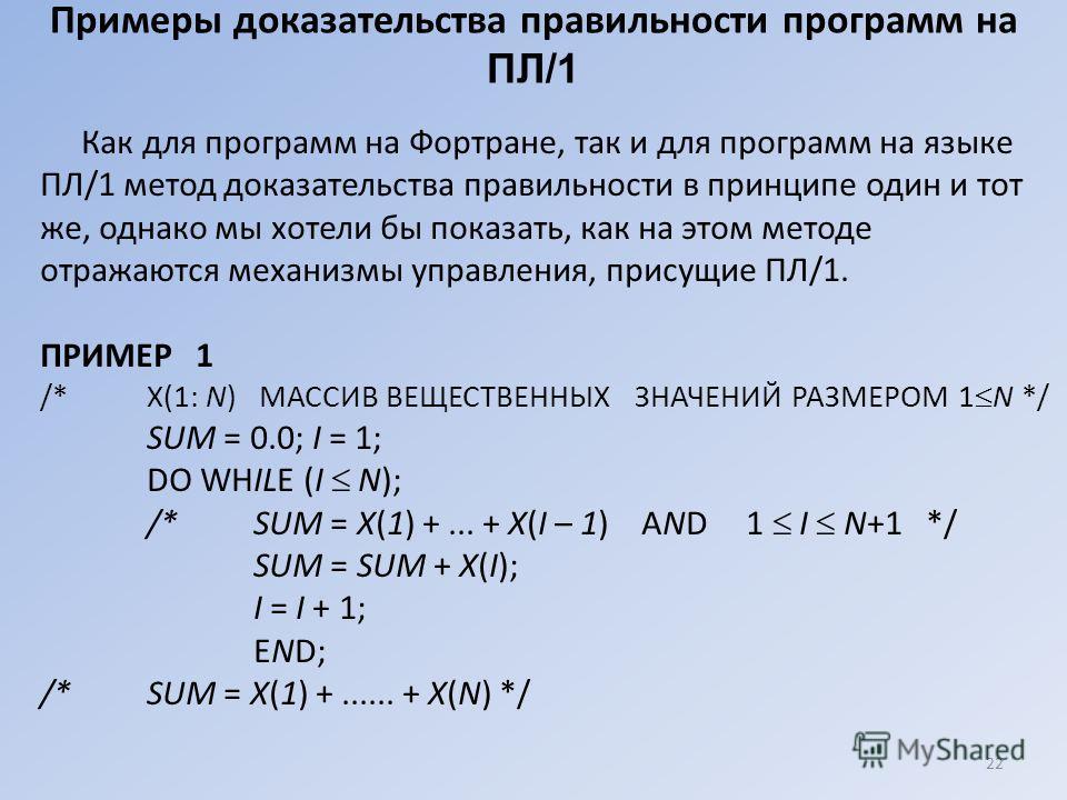 22 Примеры доказательства правильности программ на ПЛ/1 Как для программ на Фортране, так и для программ на языке ПЛ/1 метод доказательства правильности в принципе один и тот же, однако мы хотели бы показать, как на этом методе отражаются механизмы у