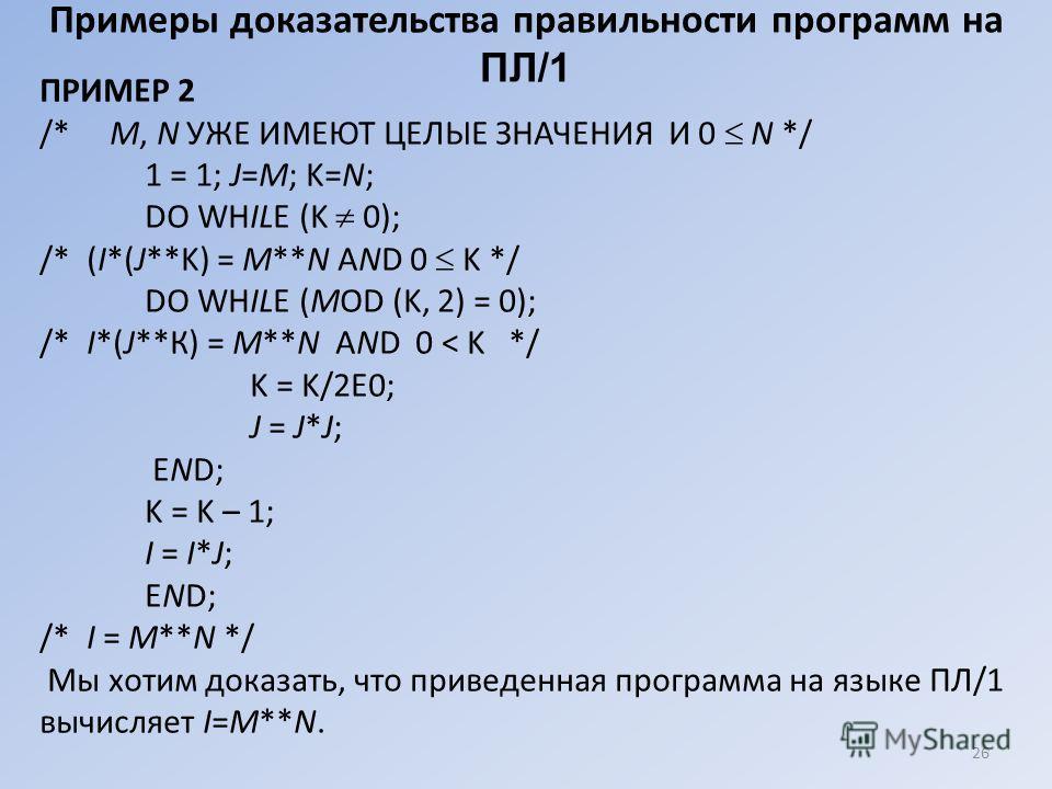 26 Примеры доказательства правильности программ на ПЛ/1 ПРИМЕР 2 /* M, N УЖЕ ИМЕЮТ ЦЕЛЫЕ ЗНАЧЕНИЯ И 0 N */ 1 = 1; J=M; K=N; DO WHILE (K 0); /* (I*(J**K) = M**N AND 0 K */ DO WHILE (MOD (K, 2) = 0); /* I*(J**К) = M**N AND 0 < K */ K = K/2E0; J = J*J;