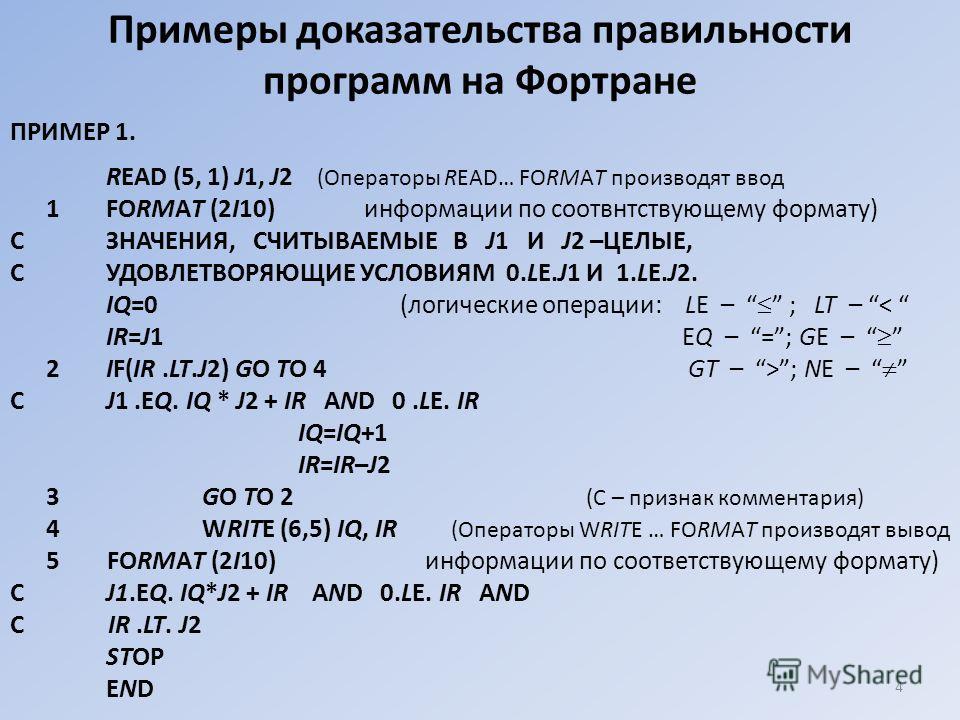 Примеры доказательства правильности программ на Фортране ПРИМЕР 1. READ (5, 1) J1, J2 (Операторы READ… FORMAT производят ввод 1FORMAT (2I10) информации по соотвнтствующему формату) СЗНАЧЕНИЯ, СЧИТЫВАЕМЫЕ В J1 И J2 –ЦЕЛЫЕ, СУДОВЛЕТВОРЯЮЩИЕ УСЛОВИЯМ 0.