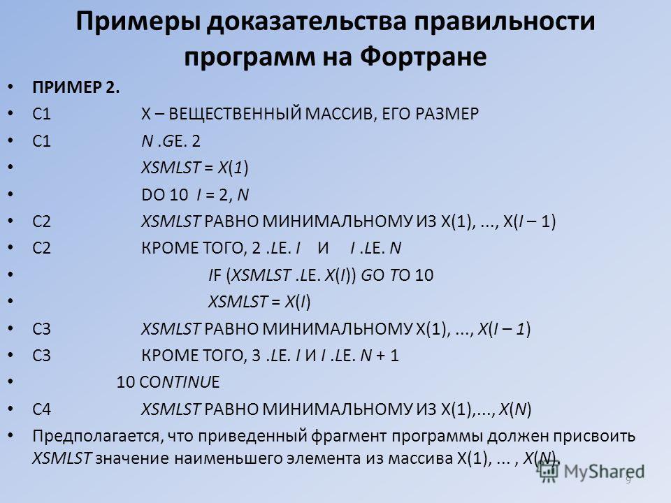 Примеры доказательства правильности программ на Фортране ПРИМЕР 2. С1Х – ВЕЩЕСТВЕННЫЙ МАССИВ, ЕГО РАЗМЕР С1N.GE. 2 XSMLST = X(1) DO 10 I = 2, N C2XSMLST РАВНО МИНИМАЛЬНОМУ ИЗ Х(1),..., Х(I – 1) С2КРОМЕ ТОГО, 2.LE. I И I.LE. N IF (XSMLST.LE. X(I)) GO