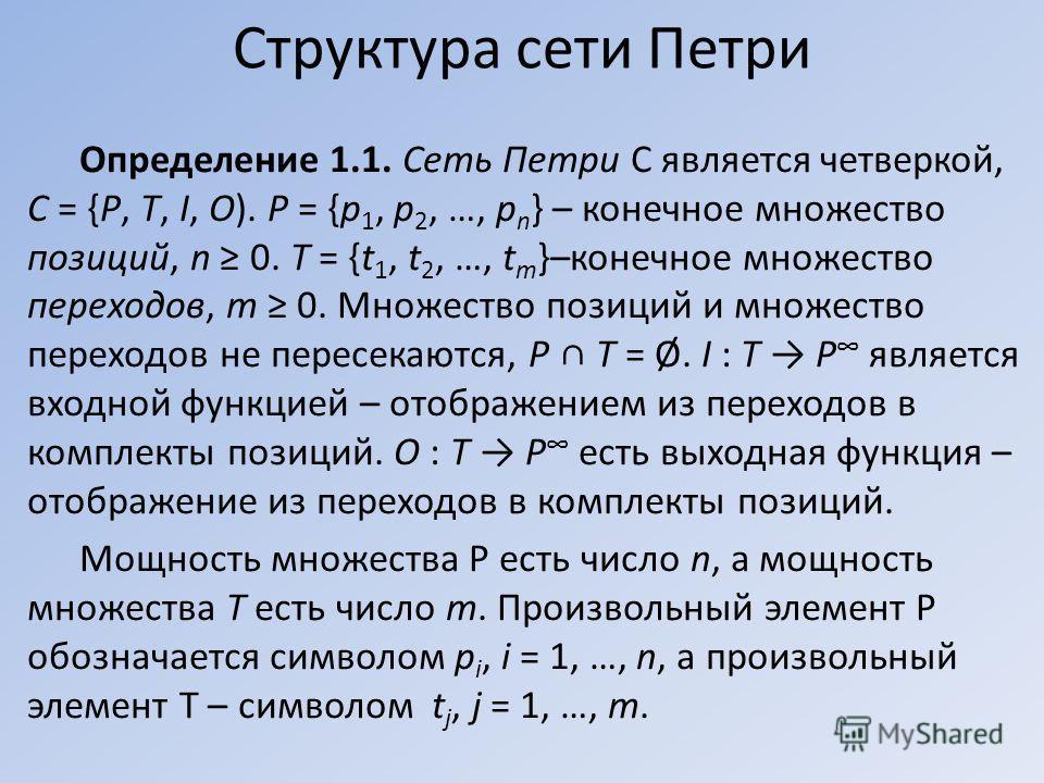Определение 1.1. Сеть Петри С является четверкой, С = {Р, Т, I, О). Р = {p 1, p 2, …, p n } – конечное множество позиций, n 0. Т = {t 1, t 2, …, t m }–конечное множество переходов, m 0. Множество позиций и множество переходов не пересекаются, P T = Ø