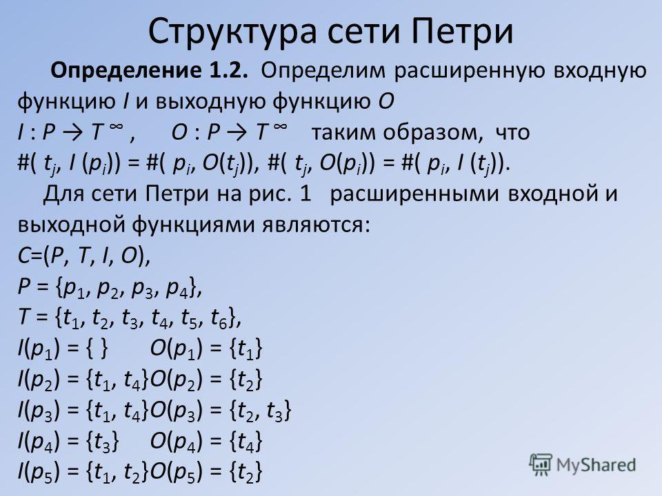 Определение 1.2. Определим расширенную входную функцию I и выходную функцию O I : P T, O : P T таким образом, что #( t j, I (p i )) = #( p i, O(t j )), #( t j, O(p i )) = #( p i, I (t j )). Для сети Петри на рис. 1 расширенными входной и выходной фун
