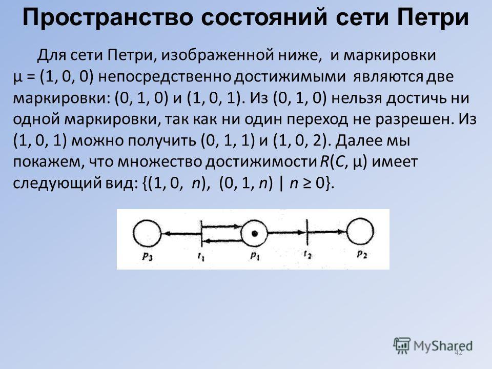 42 Пространство состояний сети Петри Для сети Петри, изображенной ниже, и маркировки μ = (1, 0, 0) непосредственно достижимыми являются две маркировки: (0, 1, 0) и (1, 0, 1). Из (0, 1, 0) нельзя достичь ни одной маркировки, так как ни один переход не