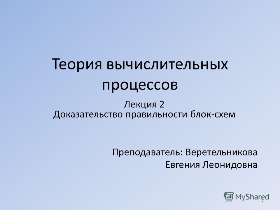 Теория вычислительных процессов Лекция 2 Доказательство правильности блок-схем Преподаватель: Веретельникова Евгения Леонидовна 1