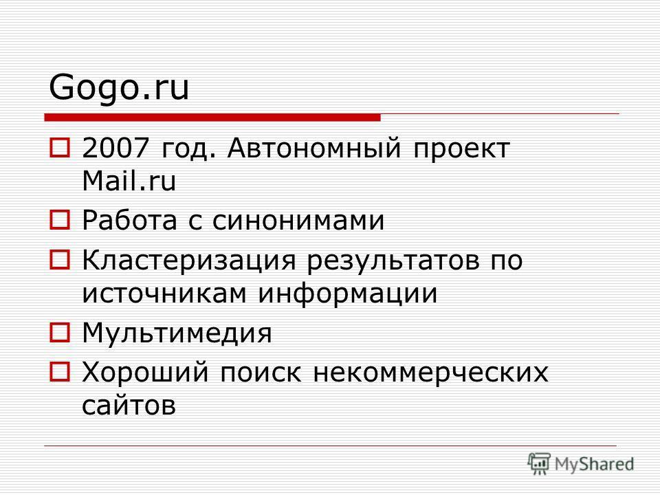 Gogo.ru 2007 год. Автономный проект Mail.ru Работа с синонимами Кластеризация результатов по источникам информации Мультимедия Хороший поиск некоммерческих сайтов