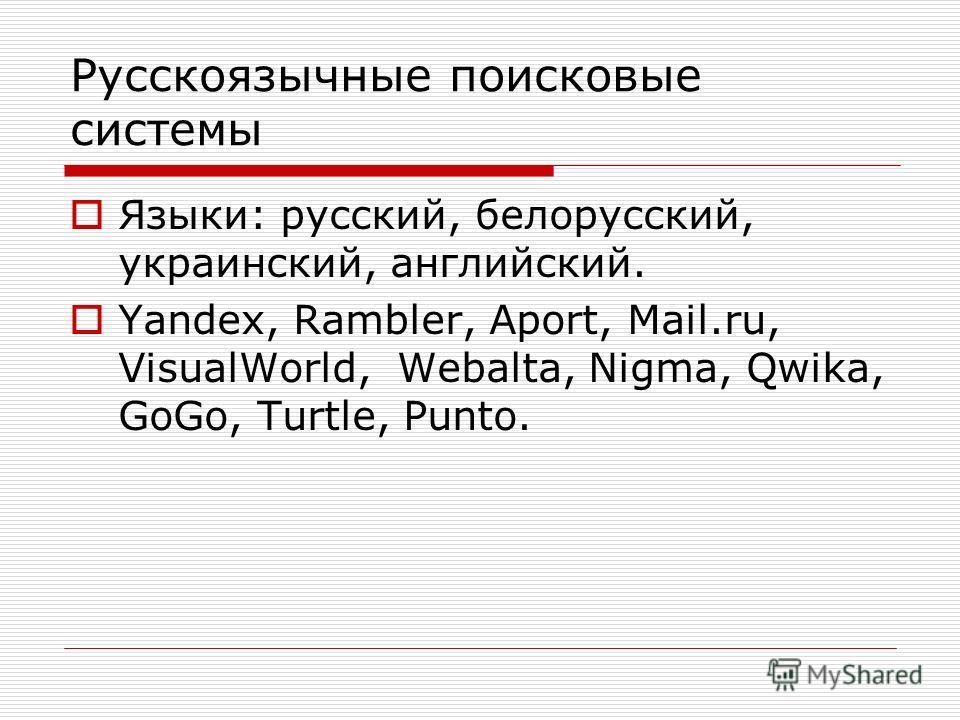 Русскоязычные поисковые системы Языки: русский, белорусский, украинский, английский. Yandex, Rambler, Aport, Mail.ru, VisualWorld, Webalta, Nigma, Qwika, GoGo, Turtle, Punto.