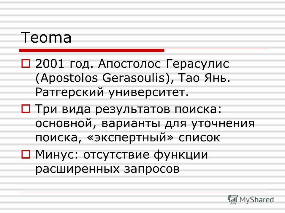 Teoma 2001 год. Апостолос Герасулис (Apostolos Gerasoulis), Тао Янь. Ратгерский университет. Три вида результатов поиска: основной, варианты для уточнения поиска, «экспертный» список Минус: отсутствие функции расширенных запросов