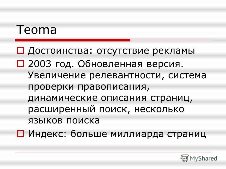 Teoma Достоинства: отсутствие рекламы 2003 год. Обновленная версия. Увеличение релевантности, система проверки правописания, динамические описания страниц, расширенный поиск, несколько языков поиска Индекс: больше миллиарда страниц