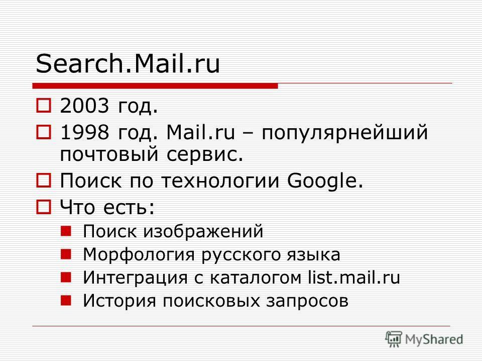 Search.Mail.ru 2003 год. 1998 год. Mail.ru – популярнейший почтовый сервис. Поиск по технологии Google. Что есть: Поиск изображений Морфология русского языка Интеграция с каталогом list.mail.ru История поисковых запросов