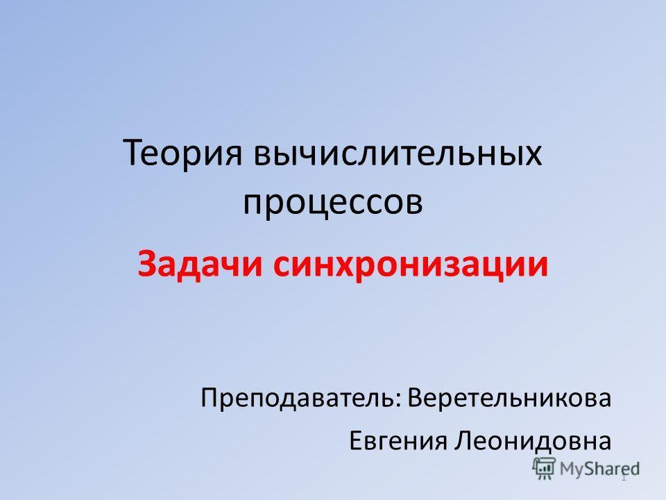 Теория вычислительных процессов Задачи синхронизации Преподаватель: Веретельникова Евгения Леонидовна 1