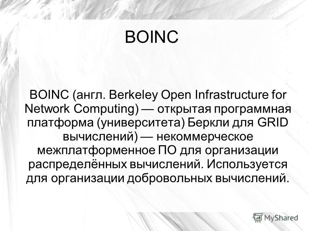 BOINC BOINC (англ. Berkeley Open Infrastructure for Network Computing) открытая программная платформа (университета) Беркли для GRID вычислений) некоммерческое межплатформенное ПО для организации распределённых вычислений. Используется для организаци