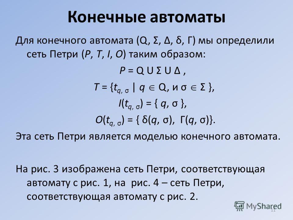 Конечные автоматы Для конечного автомата (Q, Σ, Δ, δ, Г) мы определили сеть Петри (Р, Т, I, О) таким образом: P = Q U Σ U Δ, Т = {t q, σ | q Q, и σ Σ }, I(t q, σ ) = { q, σ }, О(t q, σ ) = { δ(q, σ), Г(q, σ)}. Эта сеть Петри является моделью конечног