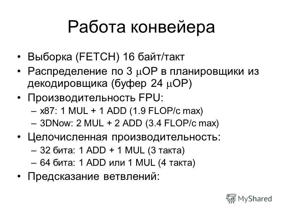 Работа конвейера Выборка (FETCH) 16 байт/такт Распределение по 3 OP в планировщики из декодировщика (буфер 24 OP) Производительность FPU: –x87: 1 MUL + 1 ADD (1.9 FLOP/c max) –3DNow: 2 MUL + 2 ADD (3.4 FLOP/c max) Целочисленная производительность: –3