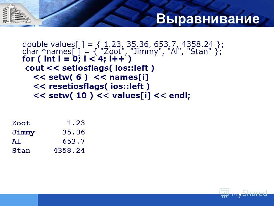 Выравнивание double values[ ] = { 1.23, 35.36, 653.7, 4358.24 }; char *names[ ] = { Zoot, Jimmy, Al, Stan }; for ( int i = 0; i < 4; i++ ) cout