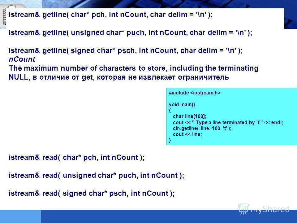 istream& getline( char* pch, int nCount, char delim = '\n' ); istream& getline( unsigned char* puch, int nCount, char delim = '\n' ); istream& getline( signed char* psch, int nCount, char delim = '\n' ); nCount The maximum number of characters to sto