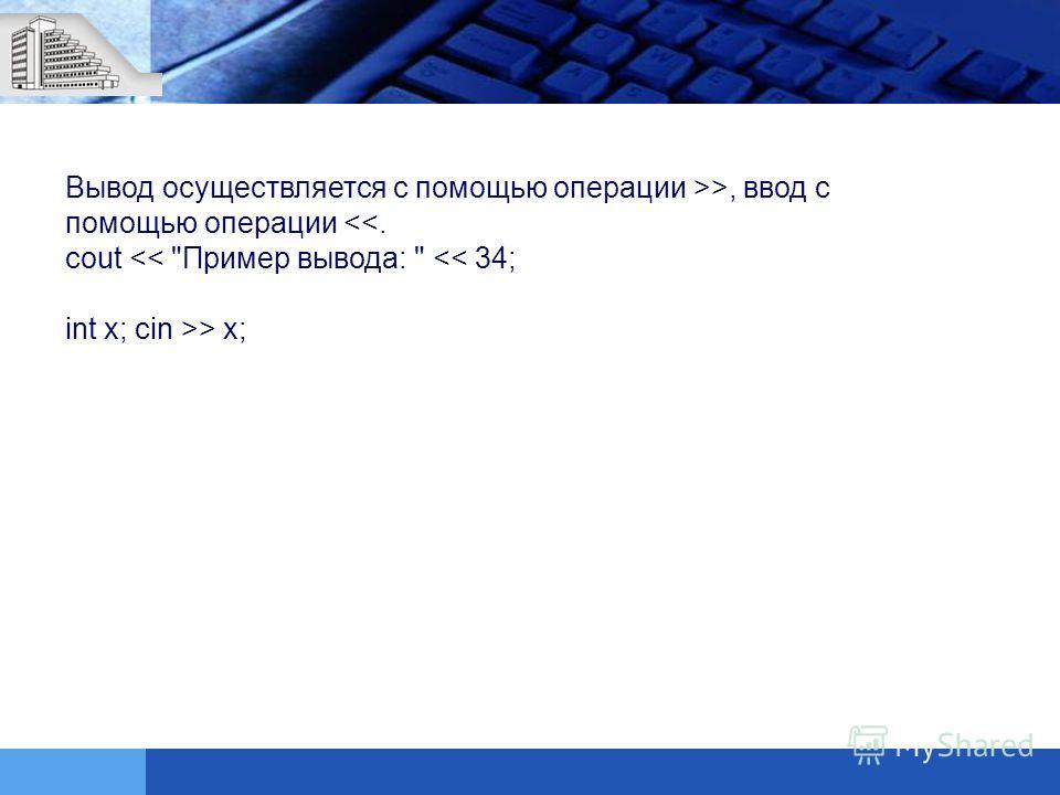 Вывод осуществляется с помощью операции >>, ввод с помощью операции