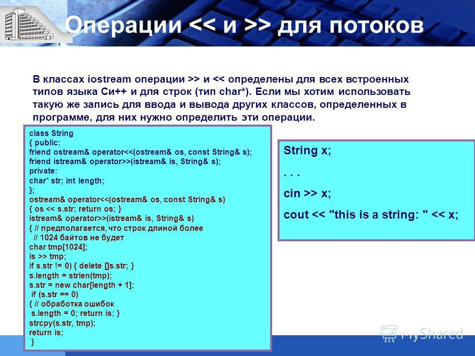 В классах iostream операции >> и  для потоков class String { public: friend ostream& operator >(istream& is, String& s); private: char* str; int length; }; ostream& operator >(istream& is, String& s) { // предполагается, что строк длиной более // 102