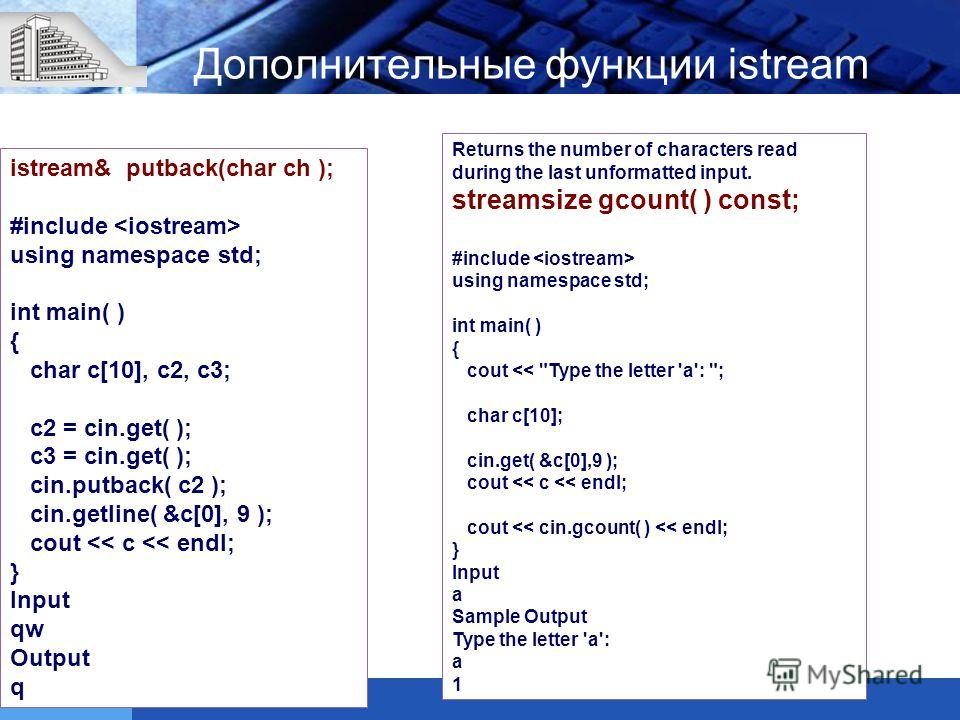 Дополнительные функции istream istream& putback(char ch ); #include using namespace std; int main( ) { char c[10], c2, c3; c2 = cin.get( ); c3 = cin.get( ); cin.putback( c2 ); cin.getline( &c[0], 9 ); cout
