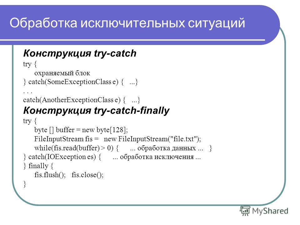 Обработка исключительных ситуаций Конструкция try-catch try { охраняемый блок } catch(SomeExceptionClass e) {...}... catch(AnotherExceptionClass e) {...} Конструкция try-catch-finally try { byte [] buffer = new byte[128]; FileInputStream fis = new Fi