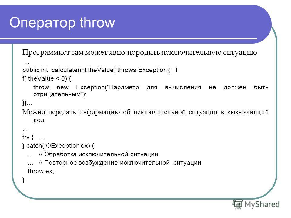 Оператор throw Программист сам может явно породить исключительную ситуацию... public int calculate(int theValue) throws Exception { I f( theValue < 0) { throw new Exception(