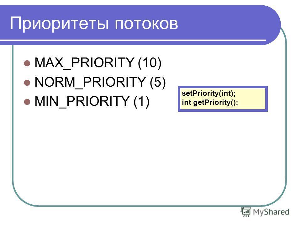 Приоритеты потоков MAX_PRIORITY (10) NORM_PRIORITY (5) MIN_PRIORITY (1) setPriority(int); int getPriority();