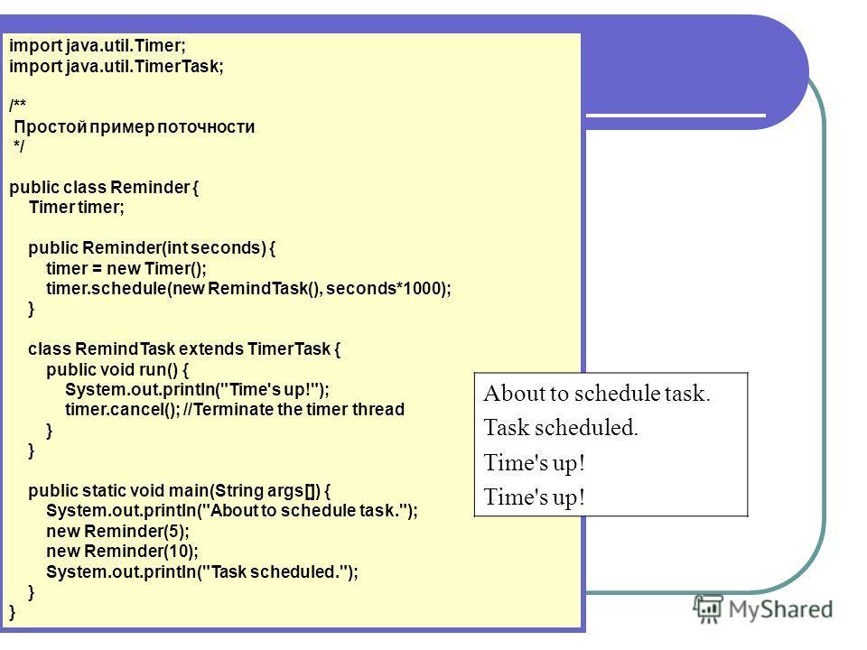 import java.util.Timer; import java.util.TimerTask; /** Простой пример поточности */ public class Reminder { Timer timer; public Reminder(int seconds) { timer = new Timer(); timer.schedule(new RemindTask(), seconds*1000); } class RemindTask extends T