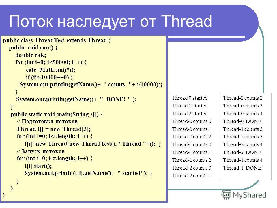 Поток наследует от Thread public class ThreadTest extends Thread { public void run() { double calc; for (int i=0; i