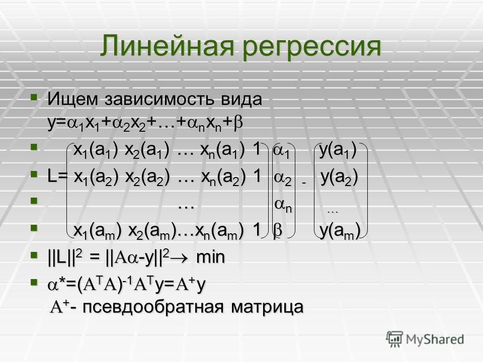 Линейная регрессия Ищем зависимость вида y= 1 x 1 + 2 x 2 +…+ n x n + Ищем зависимость вида y= 1 x 1 + 2 x 2 +…+ n x n + x 1 (a 1 ) x 2 (a 1 ) … x n (a 1 ) 1 1 y(a 1 ) x 1 (a 1 ) x 2 (a 1 ) … x n (a 1 ) 1 1 y(a 1 ) L= x 1 (a 2 ) x 2 (a 2 ) … x n (a 2