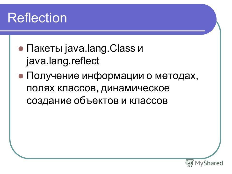 Reflection Пакеты java.lang.Class и java.lang.reflect Получение информации о методах, полях классов, динамическое создание объектов и классов