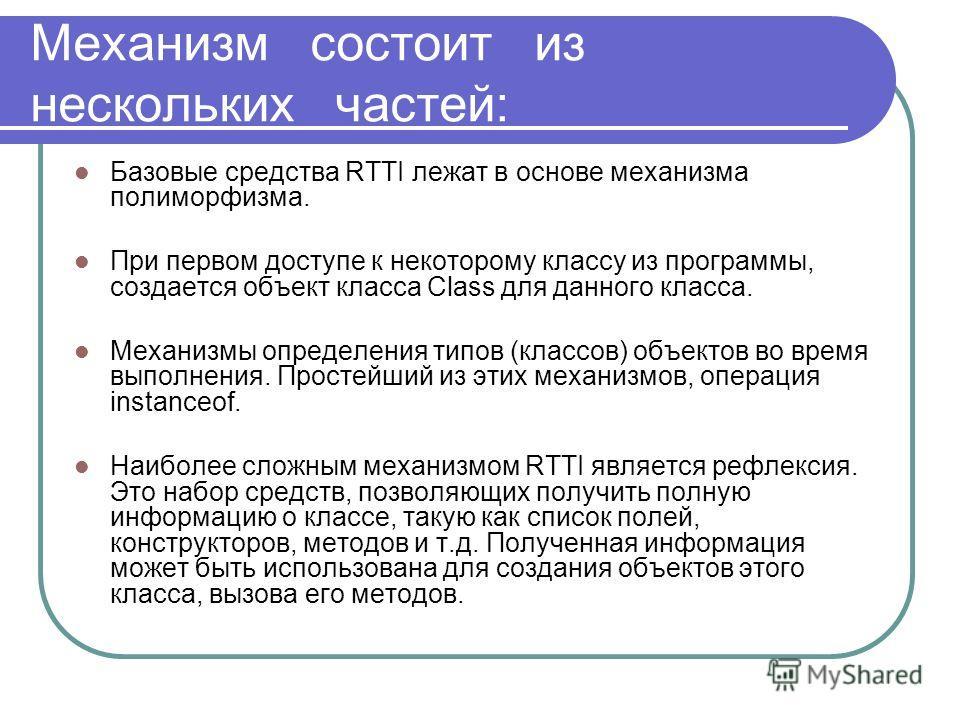 Механизм состоит из нескольких частей: Базовые средства RTTI лежат в основе механизма полиморфизма. При первом доступе к некоторому классу из программы, создается объект класса Class для данного класса. Механизмы определения типов (классов) объектов