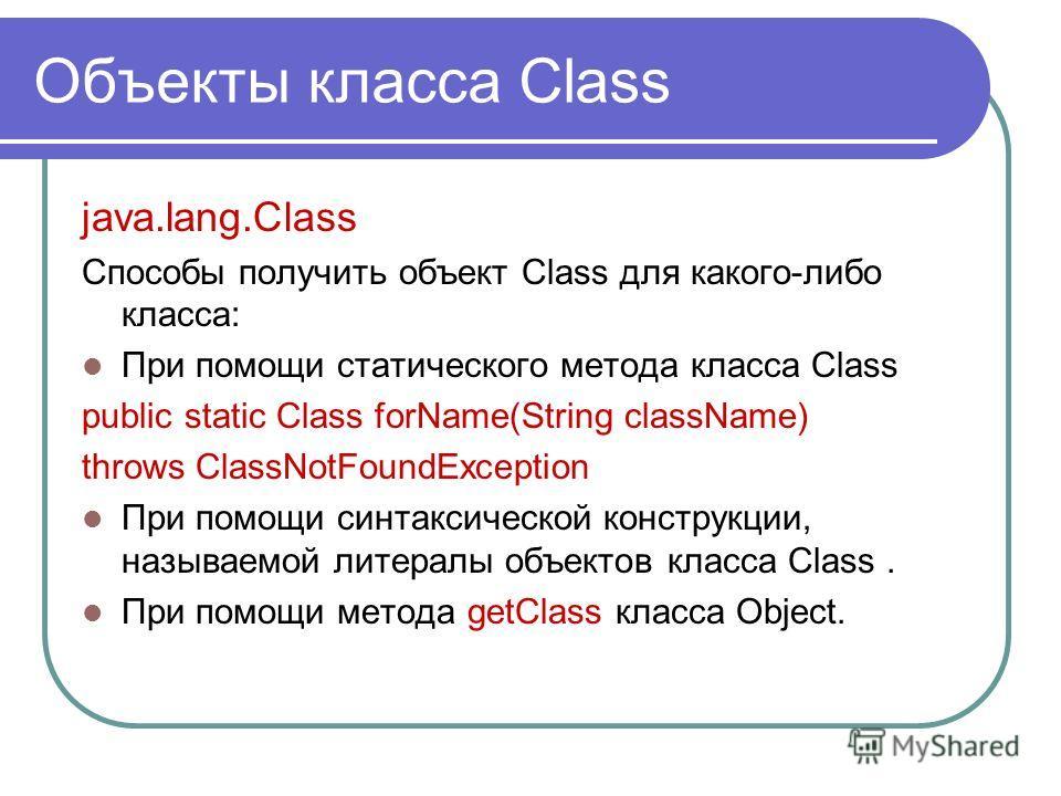 Объекты класса Class java.lang.Class Способы получить объект Class для какого-либо класса: При помощи статического метода класса Class public static Class forName(String className) throws ClassNotFoundException При помощи синтаксической конструкции,